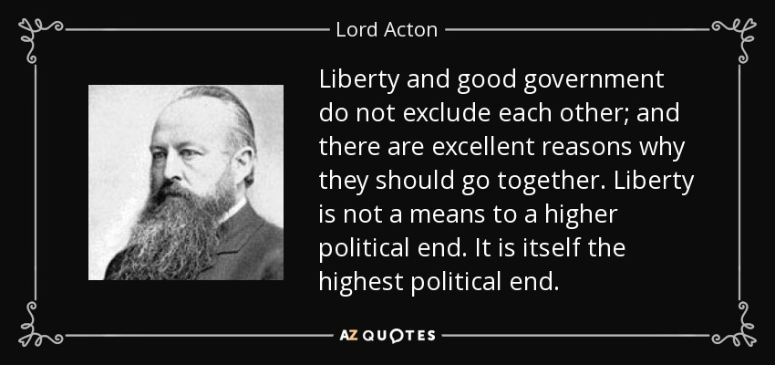 Liberty and good government do not exclude each other; and there are excellent reasons why they should go together. Liberty is not a means to a higher political end. It is itself the highest political end. - Lord Acton