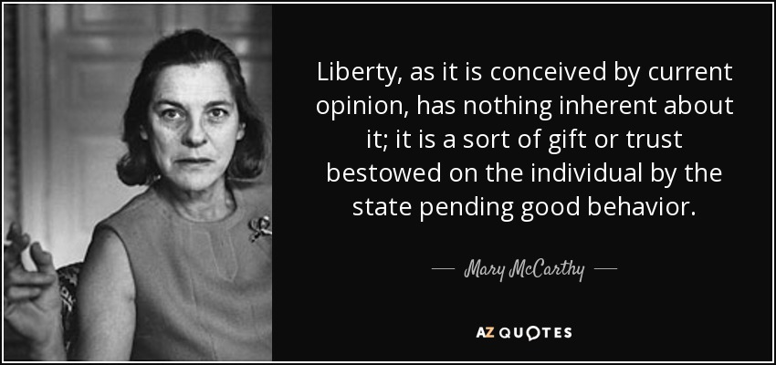 Liberty, as it is conceived by current opinion, has nothing inherent about it; it is a sort of gift or trust bestowed on the individual by the state pending good behavior. - Mary McCarthy