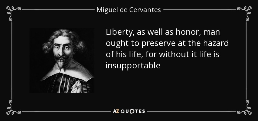 Liberty, as well as honor, man ought to preserve at the hazard of his life, for without it life is insupportable - Miguel de Cervantes