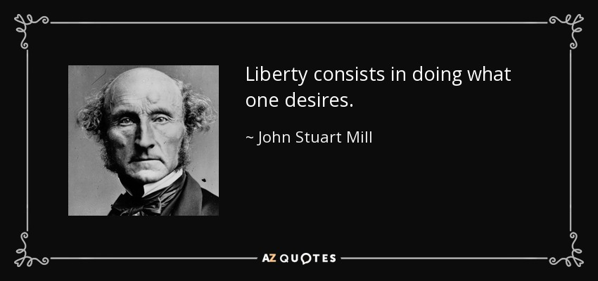 Liberty consists in doing what one desires. - John Stuart Mill