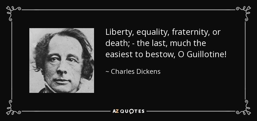 Liberty, equality, fraternity, or death; - the last, much the easiest to bestow, O Guillotine! - Charles Dickens