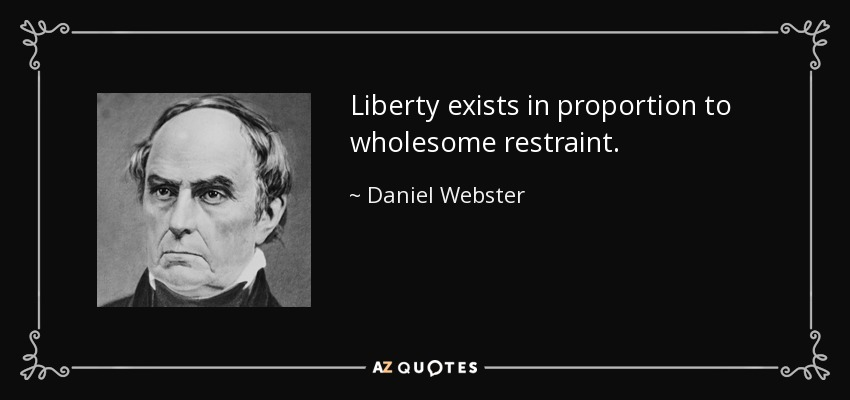 Liberty exists in proportion to wholesome restraint. - Daniel Webster