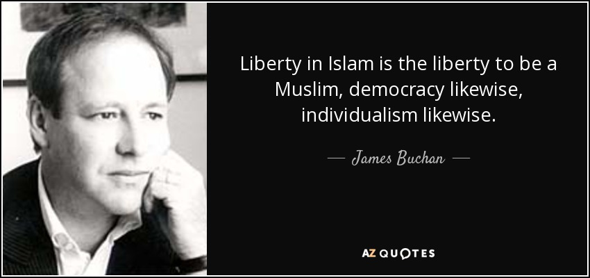 Liberty in Islam is the liberty to be a Muslim, democracy likewise, individualism likewise. - James Buchan