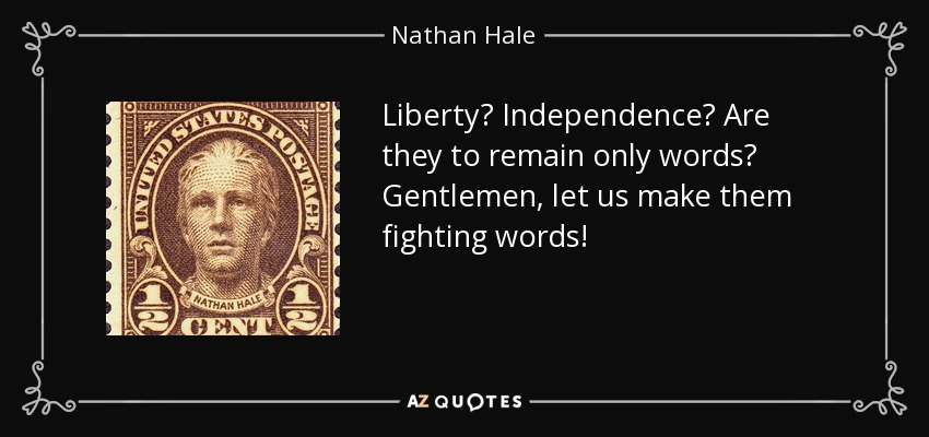Liberty? Independence? Are they to remain only words? Gentlemen, let us make them fighting words! - Nathan Hale