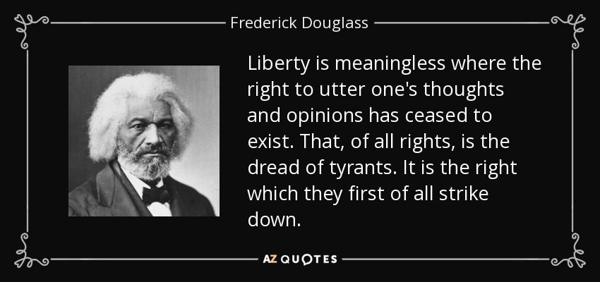 Liberty is meaningless where the right to utter one's thoughts and opinions has ceased to exist. That, of all rights, is the dread of tyrants. It is the right which they first of all strike down. - Frederick Douglass