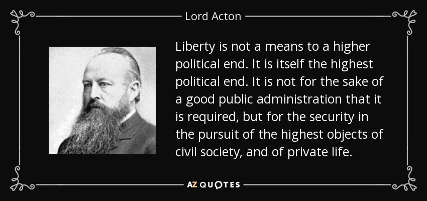 Liberty is not a means to a higher political end. It is itself the highest political end. It is not for the sake of a good public administration that it is required, but for the security in the pursuit of the highest objects of civil society, and of private life. - Lord Acton