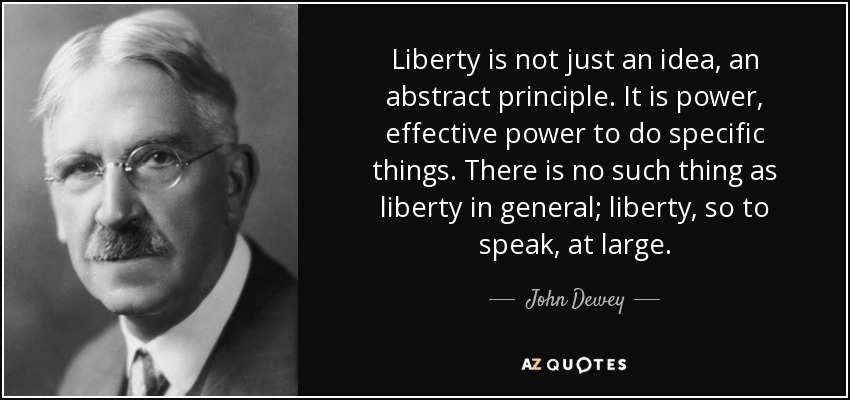 Liberty is not just an idea, an abstract principle. It is power, effective power to do specific things. There is no such thing as liberty in general; liberty, so to speak, at large. - John Dewey