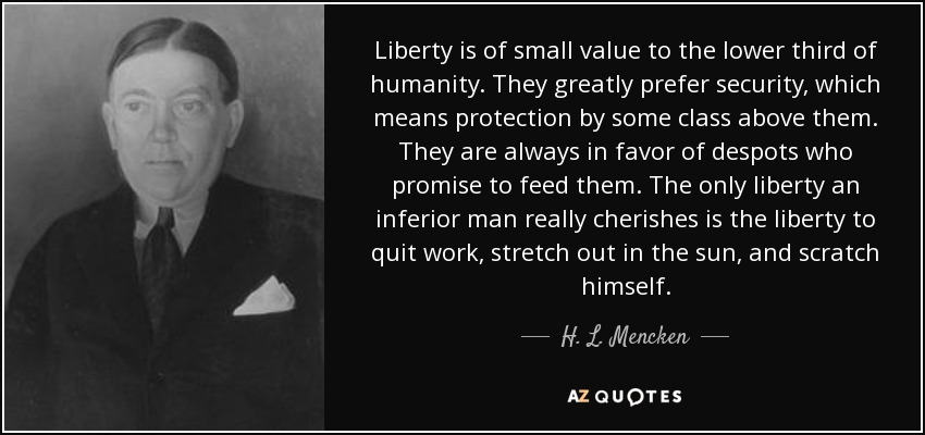 Liberty is of small value to the lower third of humanity. They greatly prefer security, which means protection by some class above them. They are always in favor of despots who promise to feed them. The only liberty an inferior man really cherishes is the liberty to quit work, stretch out in the sun, and scratch himself. - H. L. Mencken