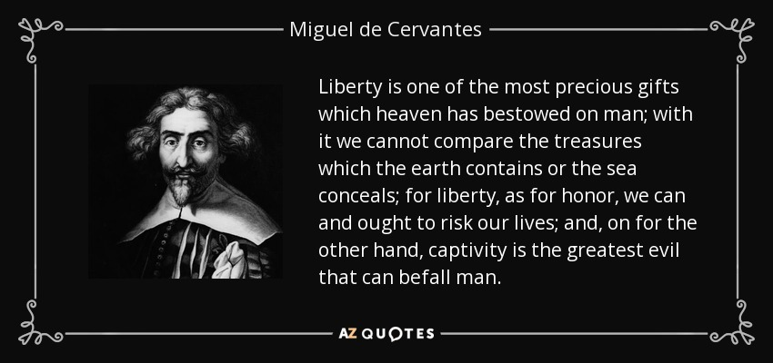 Liberty is one of the most precious gifts which heaven has bestowed on man; with it we cannot compare the treasures which the earth contains or the sea conceals; for liberty, as for honor, we can and ought to risk our lives; and, on for the other hand, captivity is the greatest evil that can befall man. - Miguel de Cervantes