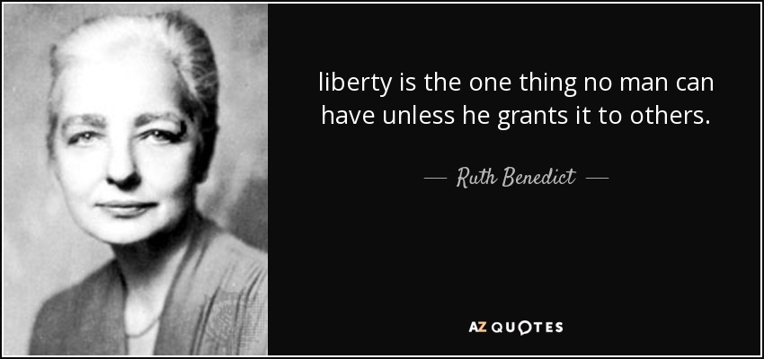 liberty is the one thing no man can have unless he grants it to others. - Ruth Benedict