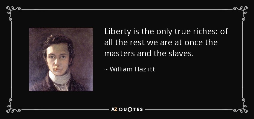 Liberty is the only true riches: of all the rest we are at once the masters and the slaves. - William Hazlitt