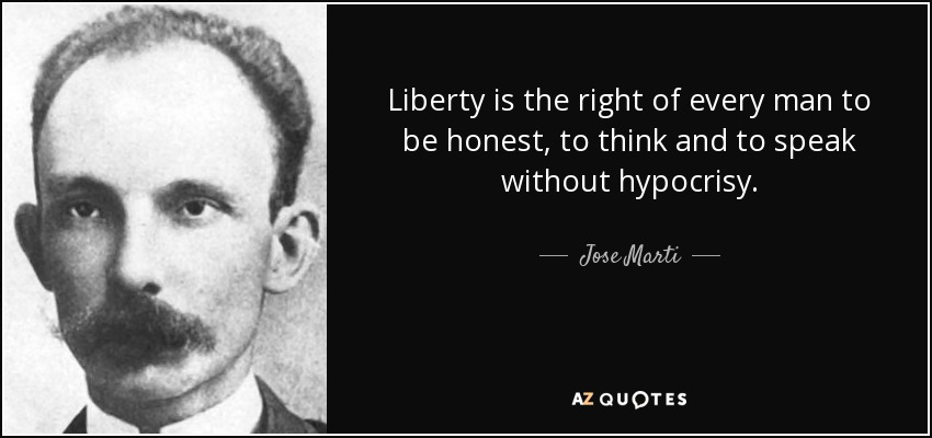 Liberty is the right of every man to be honest, to think and to speak without hypocrisy. - Jose Marti