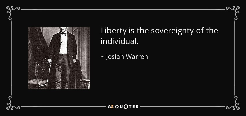 Liberty is the sovereignty of the individual. - Josiah Warren
