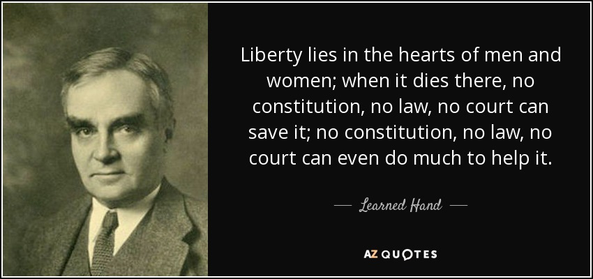 Liberty lies in the hearts of men and women; when it dies there, no constitution, no law, no court can save it; no constitution, no law, no court can even do much to help it. - Learned Hand