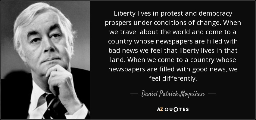 Liberty lives in protest and democracy prospers under conditions of change. When we travel about the world and come to a country whose newspapers are filled with bad news we feel that liberty lives in that land. When we come to a country whose newspapers are filled with good news, we feel differently. - Daniel Patrick Moynihan