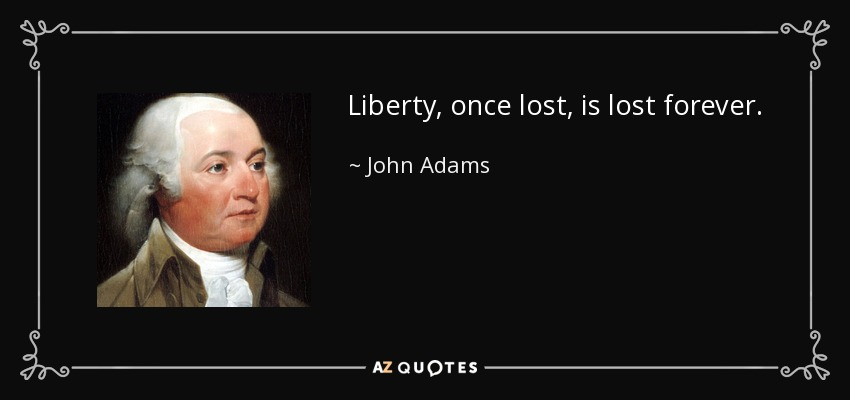 Liberty, once lost, is lost forever. - John Adams