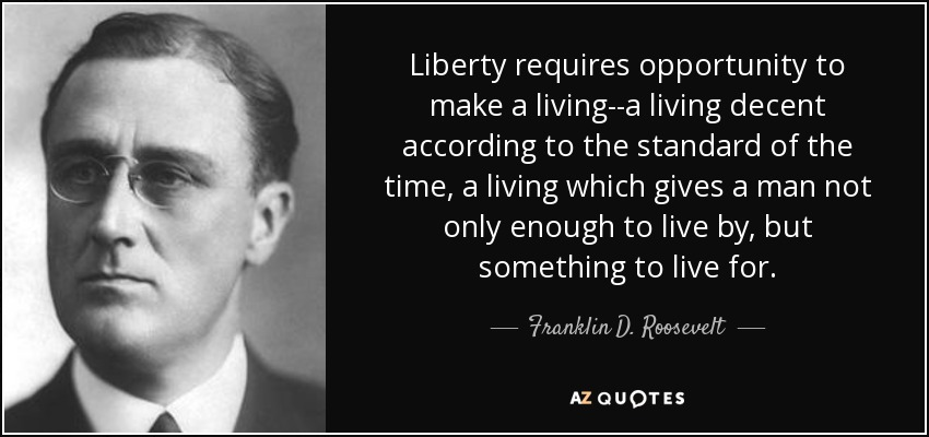 Liberty requires opportunity to make a living--a living decent according to the standard of the time, a living which gives a man not only enough to live by, but something to live for. - Franklin D. Roosevelt