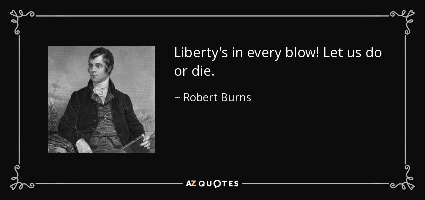 Liberty's in every blow! Let us do or die. - Robert Burns