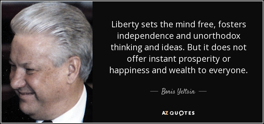 Liberty sets the mind free, fosters independence and unorthodox thinking and ideas. But it does not offer instant prosperity or happiness and wealth to everyone. - Boris Yeltsin