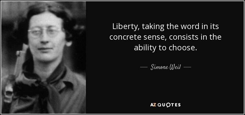Liberty, taking the word in its concrete sense, consists in the ability to choose. - Simone Weil
