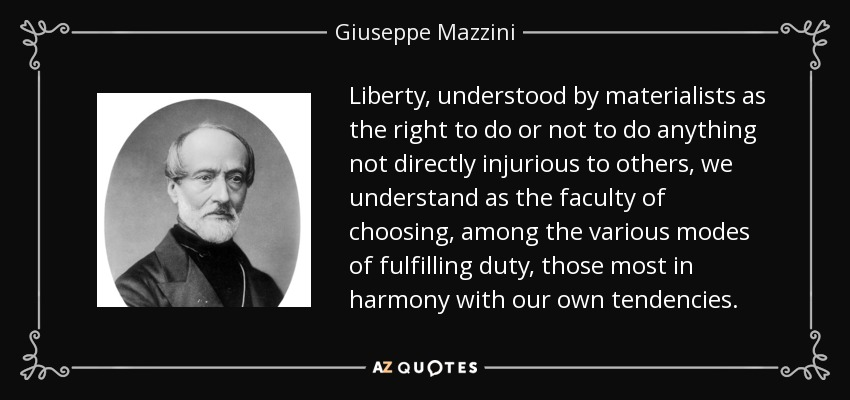 Liberty, understood by materialists as the right to do or not to do anything not directly injurious to others, we understand as the faculty of choosing, among the various modes of fulfilling duty, those most in harmony with our own tendencies. - Giuseppe Mazzini