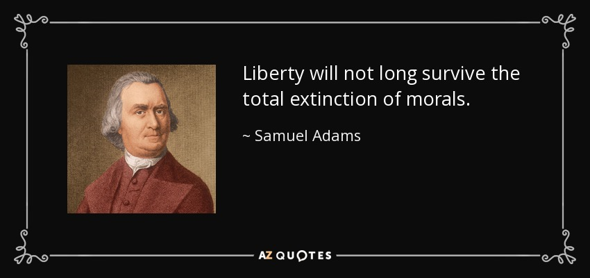 Liberty will not long survive the total extinction of morals. - Samuel Adams