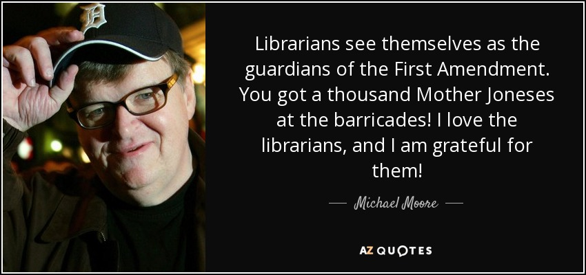 Librarians see themselves as the guardians of the First Amendment. You got a thousand Mother Joneses at the barricades! I love the librarians, and I am grateful for them! - Michael Moore