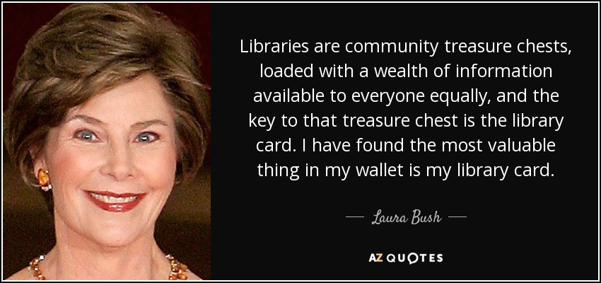 Libraries are community treasure chests, loaded with a wealth of information available to everyone equally, and the key to that treasure chest is the library card. I have found the most valuable thing in my wallet is my library card. - Laura Bush