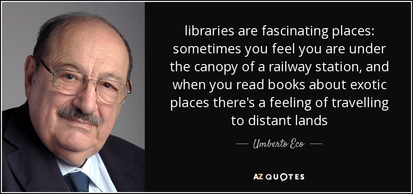 libraries are fascinating places: sometimes you feel you are under the canopy of a railway station, and when you read books about exotic places there's a feeling of travelling to distant lands - Umberto Eco