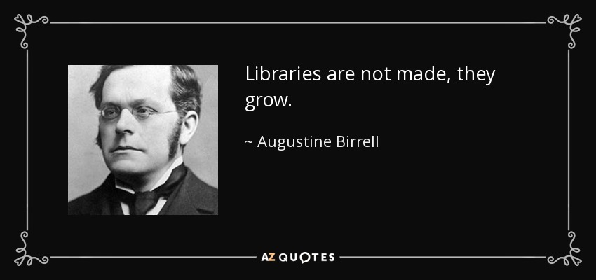 Libraries are not made, they grow. - Augustine Birrell