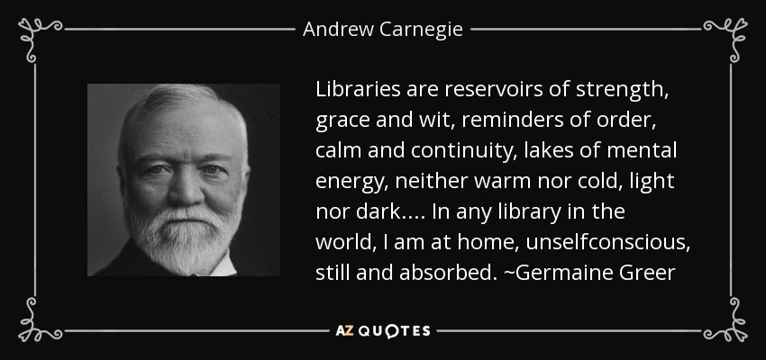 Libraries are reservoirs of strength, grace and wit, reminders of order, calm and continuity, lakes of mental energy, neither warm nor cold, light nor dark.... In any library in the world, I am at home, unselfconscious, still and absorbed. ~Germaine Greer - Andrew Carnegie