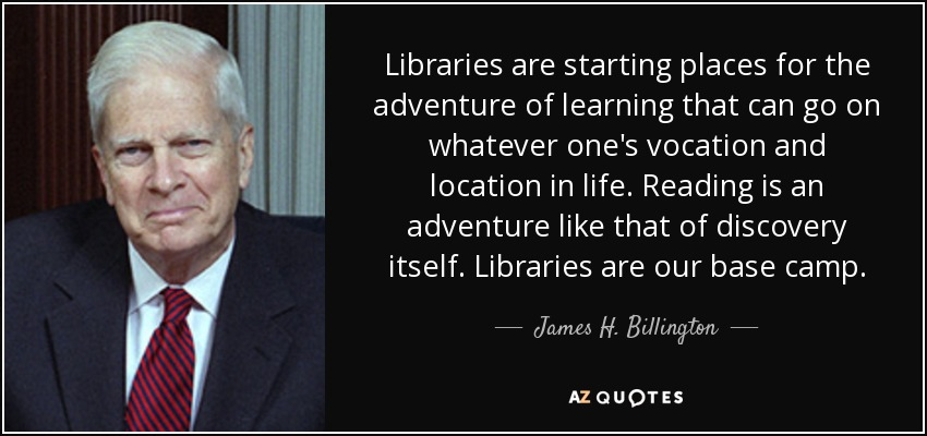 Libraries are starting places for the adventure of learning that can go on whatever one's vocation and location in life. Reading is an adventure like that of discovery itself. Libraries are our base camp. - James H. Billington