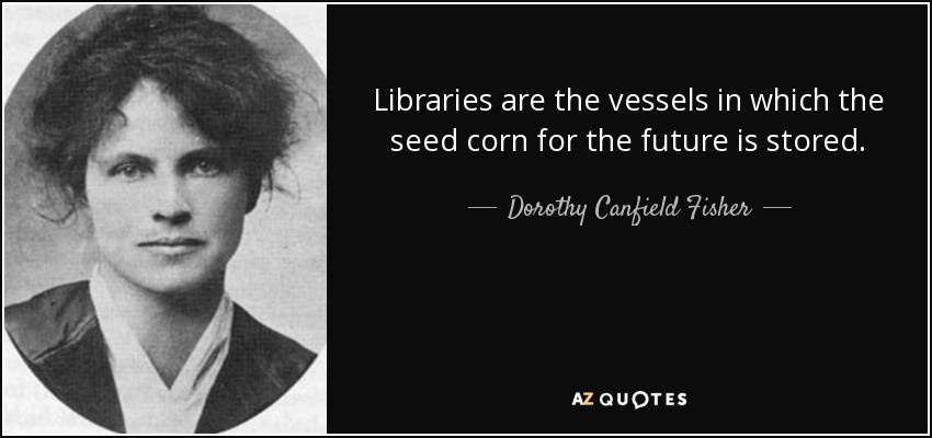 Libraries are the vessels in which the seed corn for the future is stored. - Dorothy Canfield Fisher