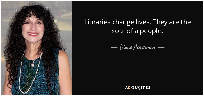 Libraries change lives. They are the soul of a people. - Diane Ackerman