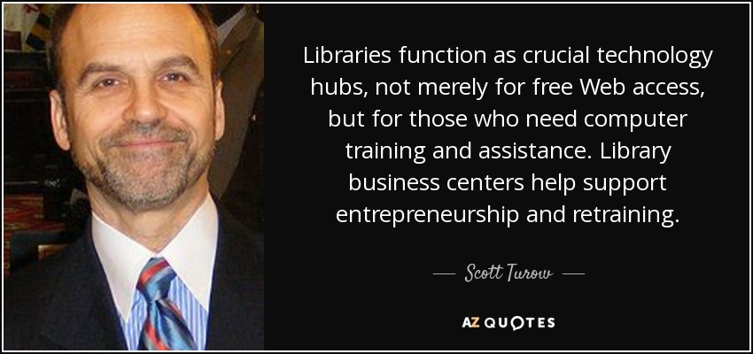 Libraries function as crucial technology hubs, not merely for free Web access, but for those who need computer training and assistance. Library business centers help support entrepreneurship and retraining. - Scott Turow
