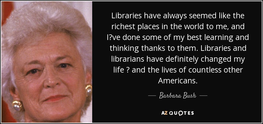 Libraries have always seemed like the richest places in the world to me, and I?ve done some of my best learning and thinking thanks to them. Libraries and librarians have definitely changed my life ? and the lives of countless other Americans. - Barbara Bush
