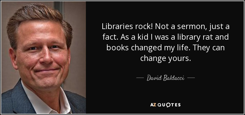 Libraries rock! Not a sermon, just a fact. As a kid I was a library rat and books changed my life. They can change yours. - David Baldacci