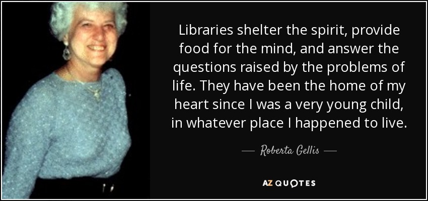 Libraries shelter the spirit, provide food for the mind, and answer the questions raised by the problems of life. They have been the home of my heart since I was a very young child, in whatever place I happened to live. - Roberta Gellis