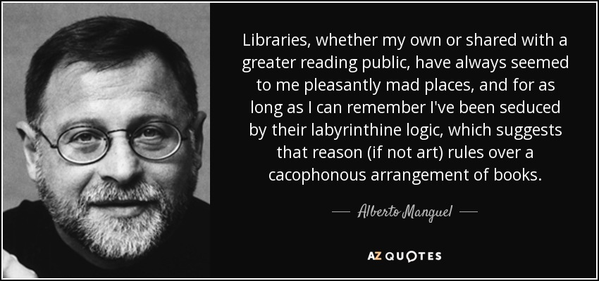 Libraries, whether my own or shared with a greater reading public, have always seemed to me pleasantly mad places, and for as long as I can remember I've been seduced by their labyrinthine logic, which suggests that reason (if not art) rules over a cacophonous arrangement of books. - Alberto Manguel