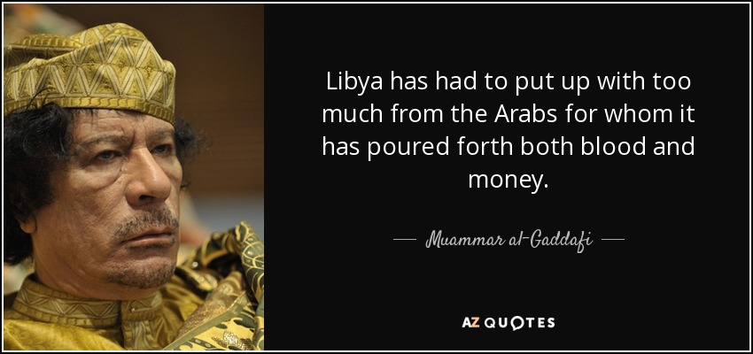 Libya has had to put up with too much from the Arabs for whom it has poured forth both blood and money. - Muammar al-Gaddafi