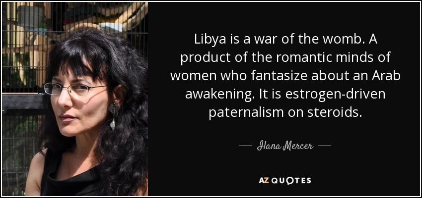 Libya is a war of the womb. A product of the romantic minds of women who fantasize about an Arab awakening. It is estrogen-driven paternalism on steroids. - Ilana Mercer
