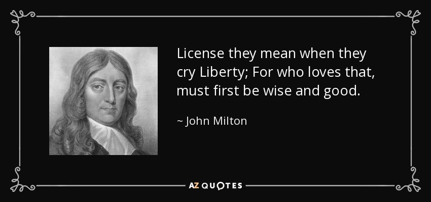 License they mean when they cry Liberty; For who loves that, must first be wise and good. - John Milton