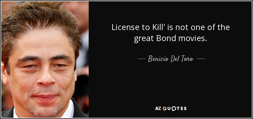License to Kill' is not one of the great Bond movies. - Benicio Del Toro