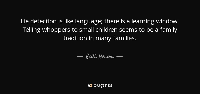 Lie detection is like language; there is a learning window. Telling whoppers to small children seems to be a family tradition in many families. - Keith Henson
