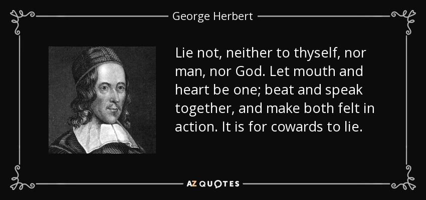 Lie not, neither to thyself, nor man, nor God. Let mouth and heart be one; beat and speak together, and make both felt in action. It is for cowards to lie. - George Herbert