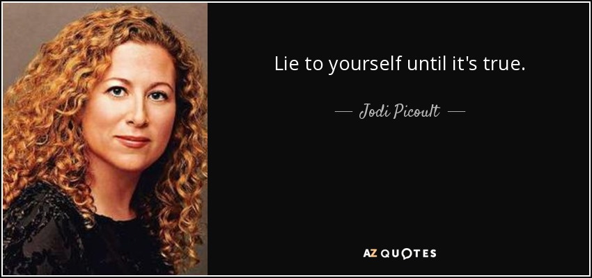 Lie to yourself until it's true. - Jodi Picoult