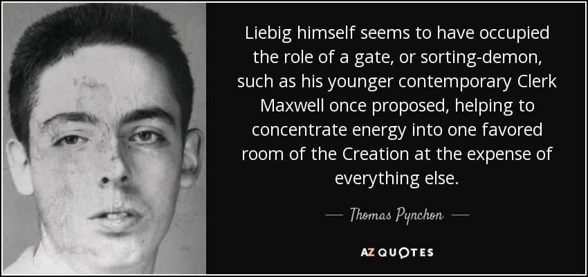 Liebig himself seems to have occupied the role of a gate, or sorting-demon, such as his younger contemporary Clerk Maxwell once proposed, helping to concentrate energy into one favored room of the Creation at the expense of everything else. - Thomas Pynchon