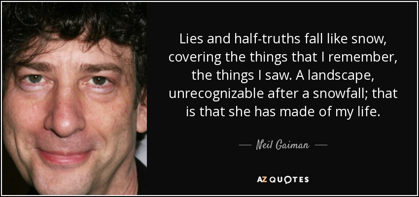 Lies and half-truths fall like snow, covering the things that I remember, the things I saw. A landscape, unrecognizable after a snowfall; that is that she has made of my life. - Neil Gaiman