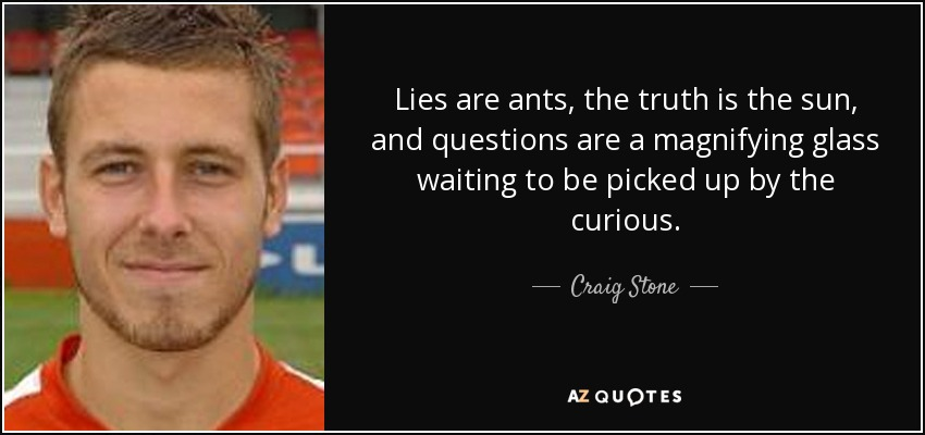 Lies are ants, the truth is the sun, and questions are a magnifying glass waiting to be picked up by the curious. - Craig Stone