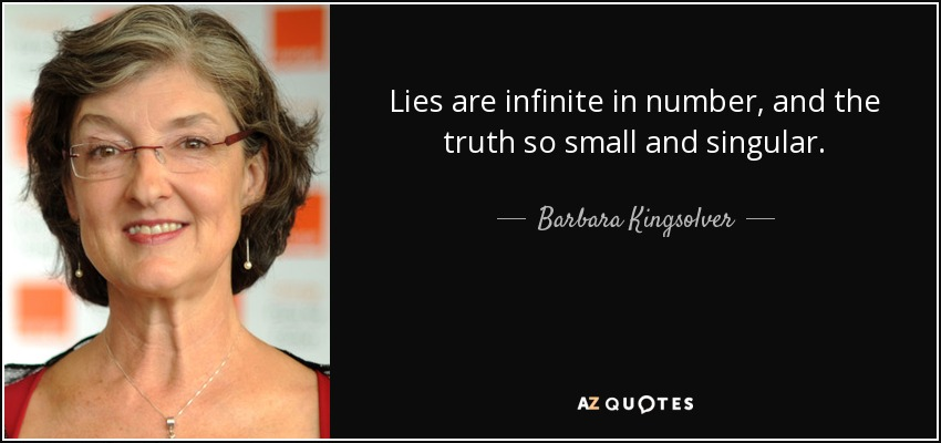Lies are infinite in number, and the truth so small and singular. - Barbara Kingsolver